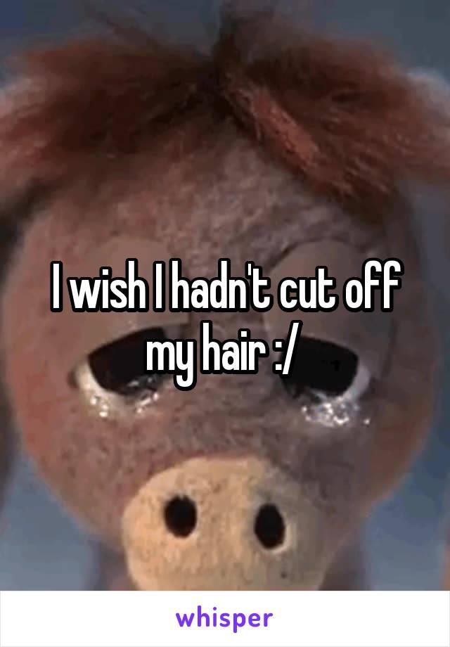 I wish I hadn't cut off my hair :/
