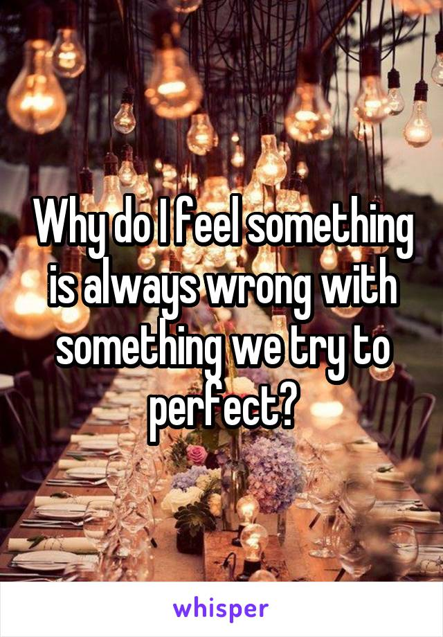 Why do I feel something is always wrong with something we try to perfect?