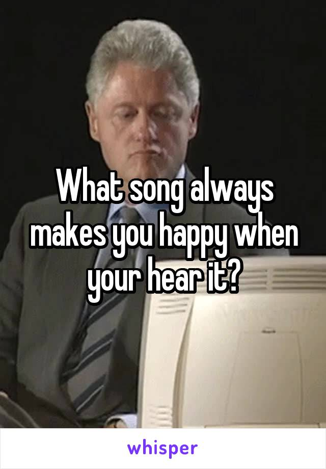 What song always makes you happy when your hear it?