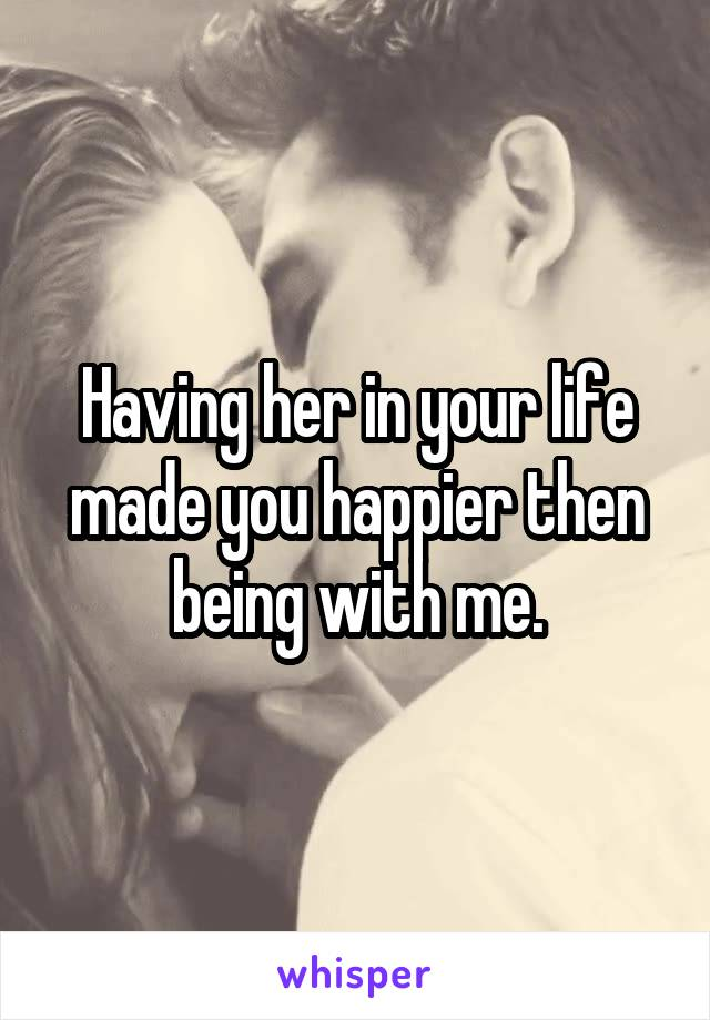 Having her in your life made you happier then being with me.