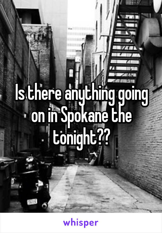 Is there anything going on in Spokane the tonight??