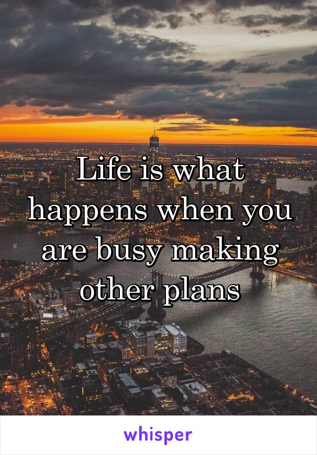 Life is what happens when you are busy making other plans