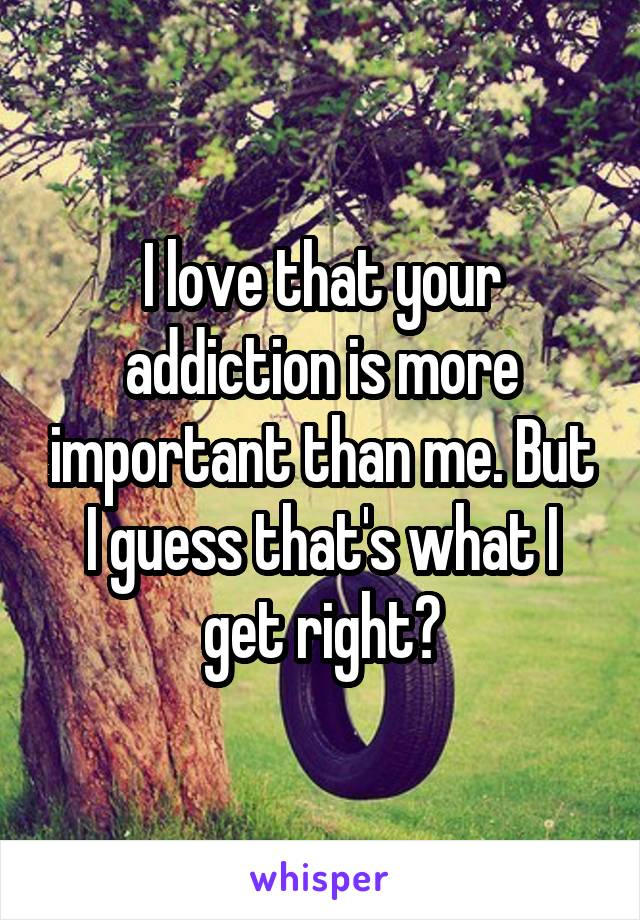 I love that your addiction is more important than me. But I guess that's what I get right?