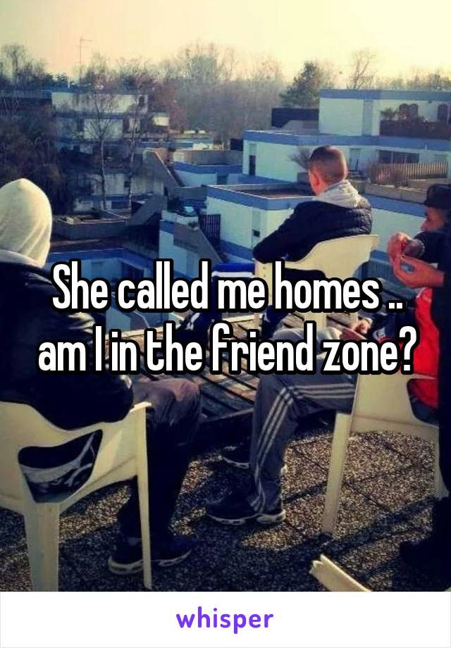 She called me homes .. am I in the friend zone?