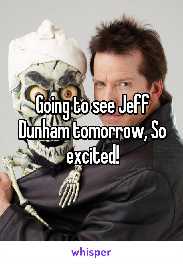 Going to see Jeff Dunham tomorrow, So excited!