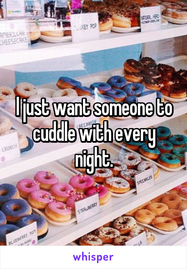 I just want someone to cuddle with every night.