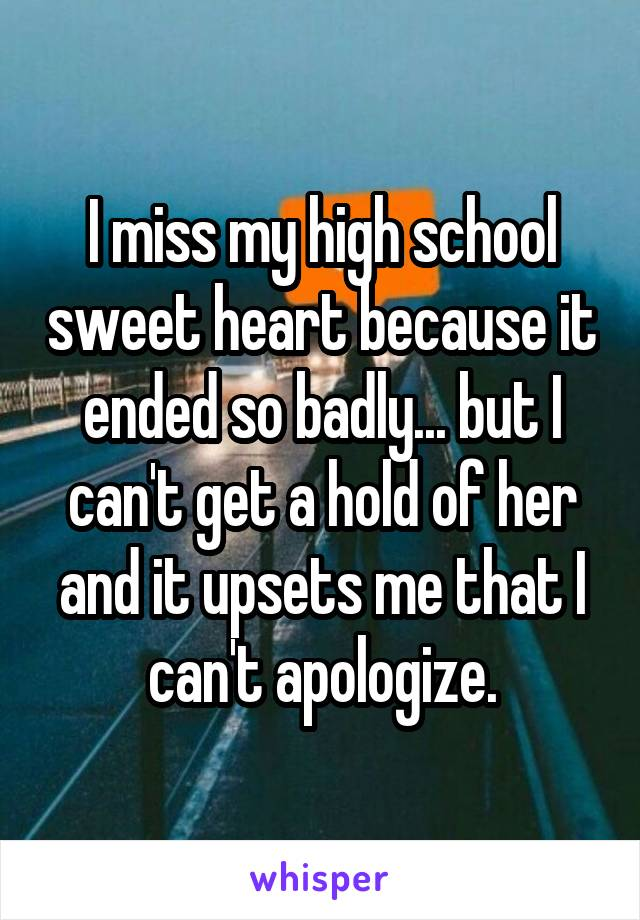 I miss my high school sweet heart because it ended so badly... but I can't get a hold of her and it upsets me that I can't apologize.