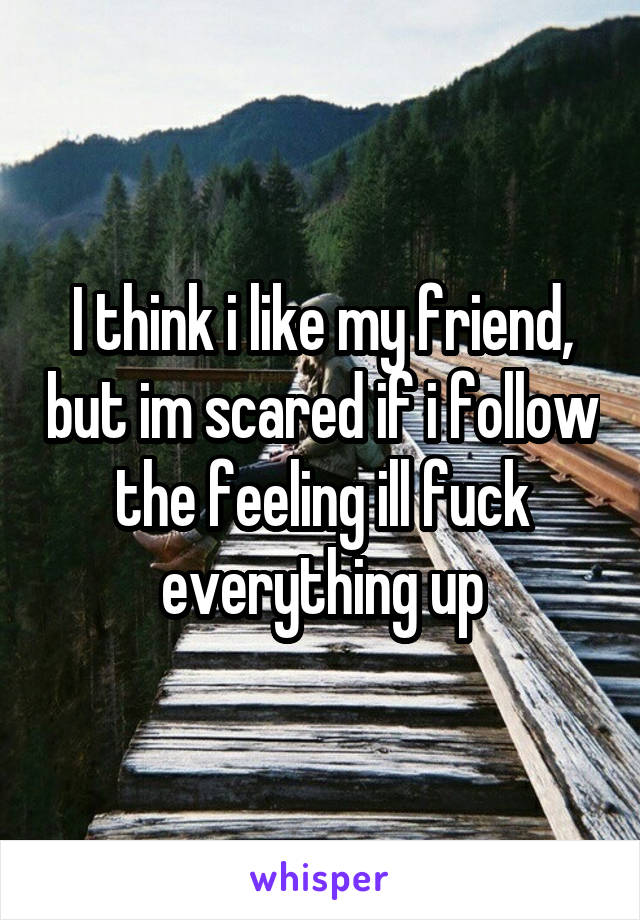 I think i like my friend, but im scared if i follow the feeling ill fuck everything up