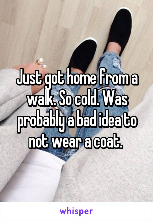 Just got home from a walk. So cold. Was probably a bad idea to not wear a coat.