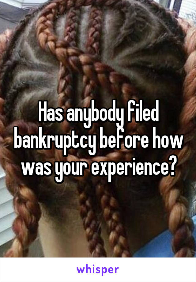 Has anybody filed bankruptcy before how was your experience?