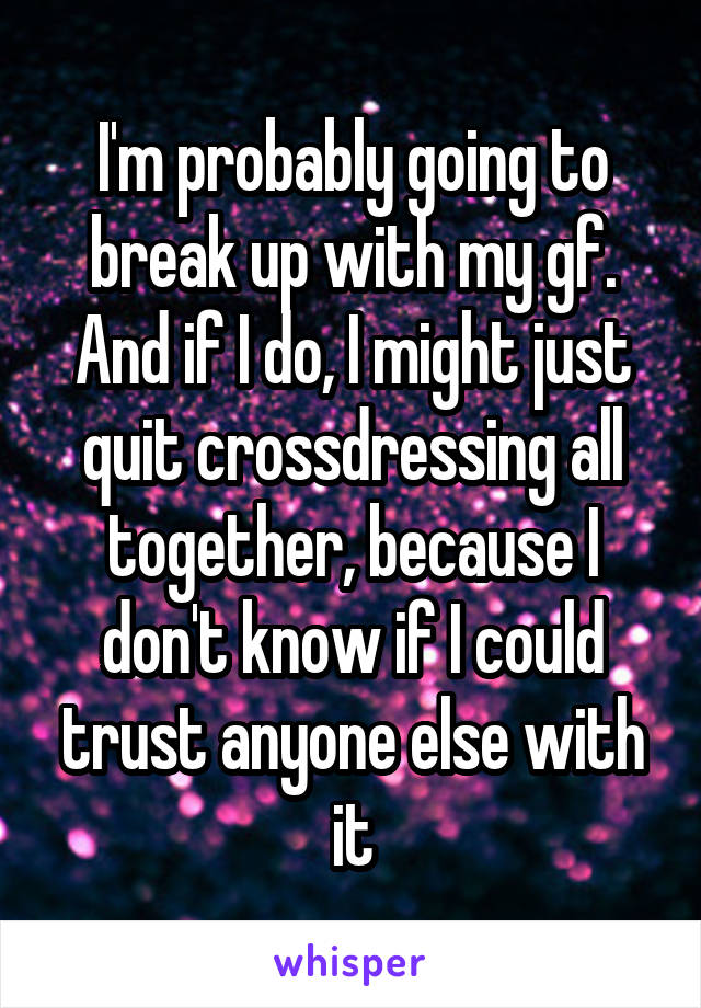 I'm probably going to break up with my gf. And if I do, I might just quit crossdressing all together, because I don't know if I could trust anyone else with it