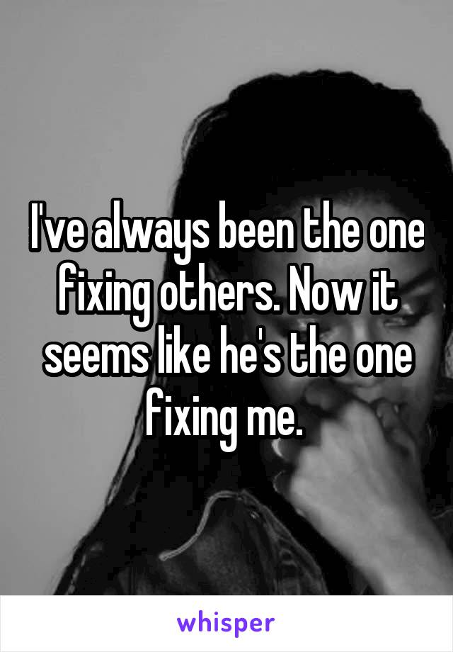 I've always been the one fixing others. Now it seems like he's the one fixing me.