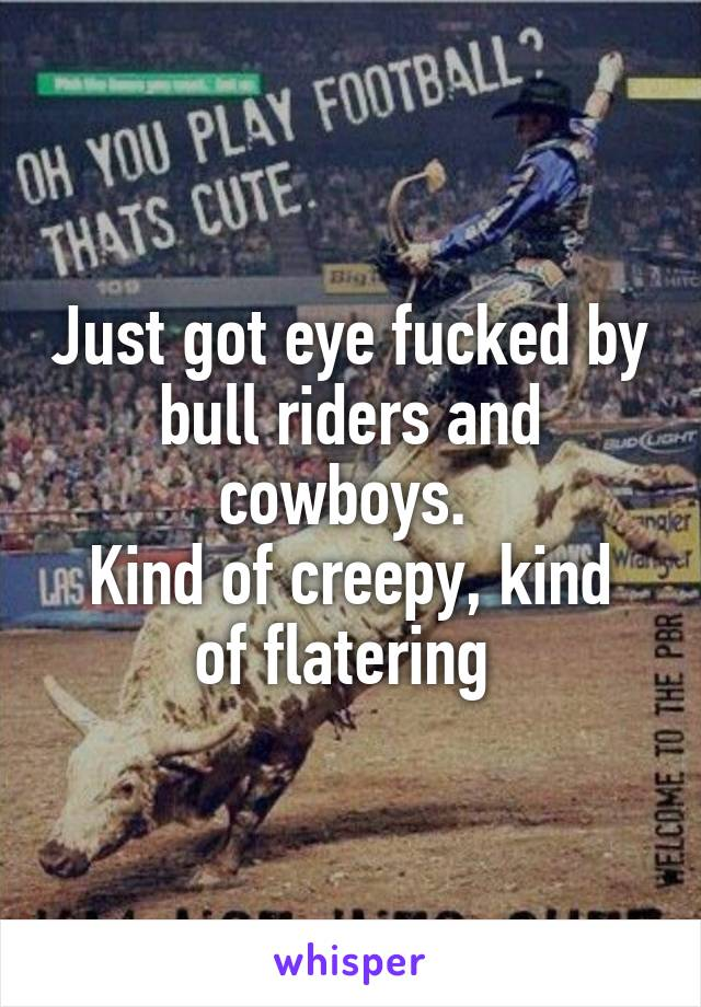 Just got eye fucked by bull riders and cowboys.  Kind of creepy, kind of flatering