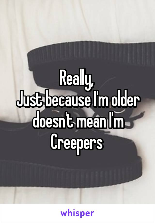 Really,  Just because I'm older doesn't mean I'm Creepers