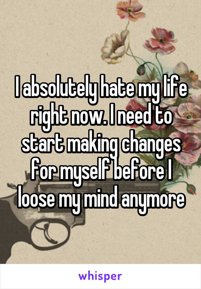 I absolutely hate my life right now. I need to start making changes for myself before I loose my mind anymore
