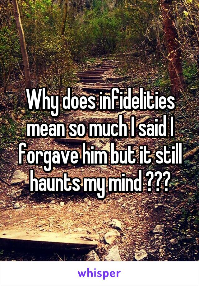 Why does infidelities mean so much I said I forgave him but it still haunts my mind ???