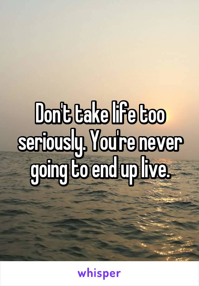 Don't take life too seriously. You're never going to end up live.