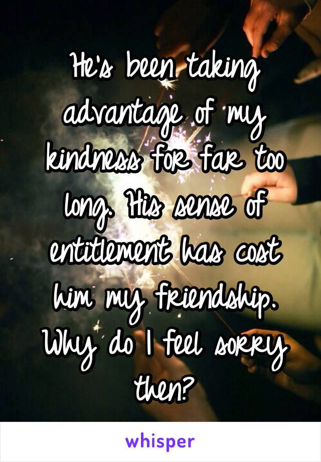 He's been taking advantage of my kindness for far too long. His sense of entitlement has cost him my friendship. Why do I feel sorry then?