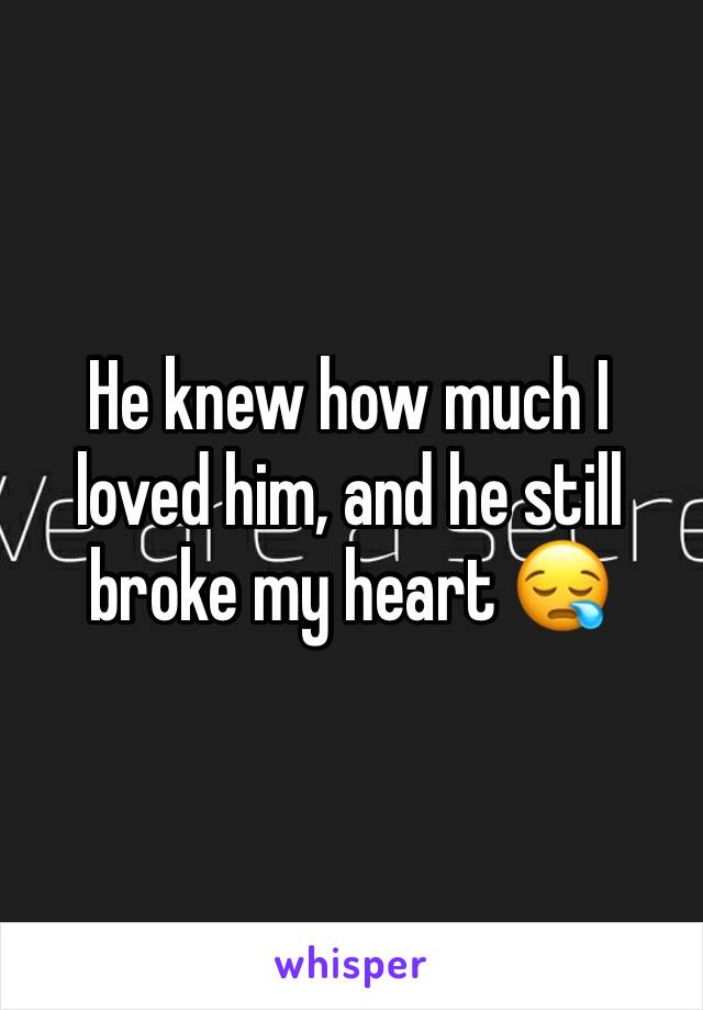 He knew how much I loved him, and he still broke my heart 😪