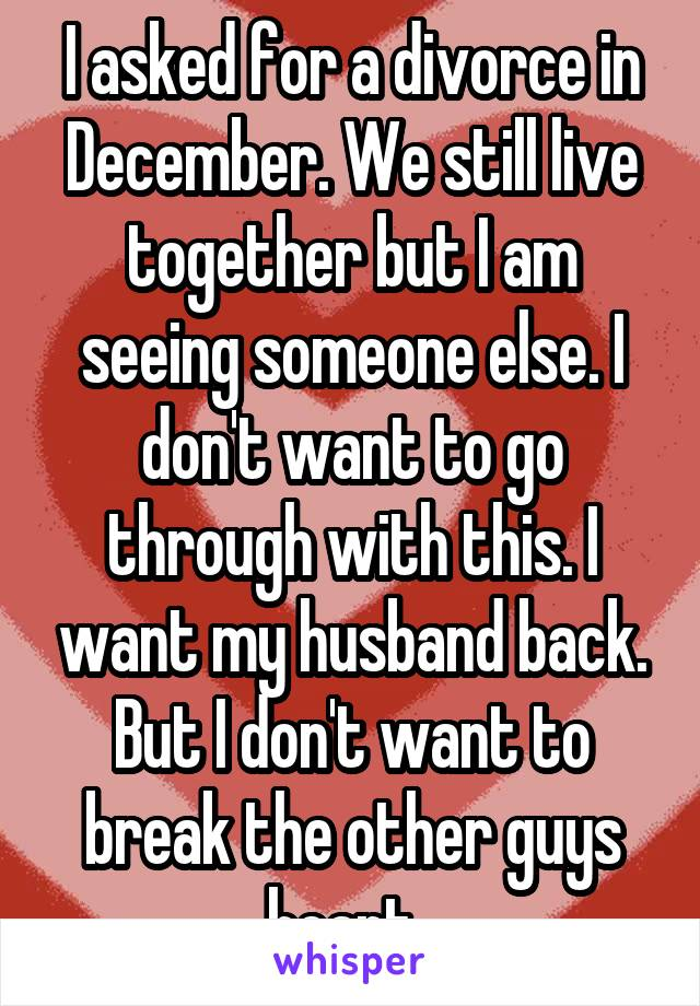 I asked for a divorce in December. We still live together but I am seeing someone else. I don't want to go through with this. I want my husband back. But I don't want to break the other guys heart.