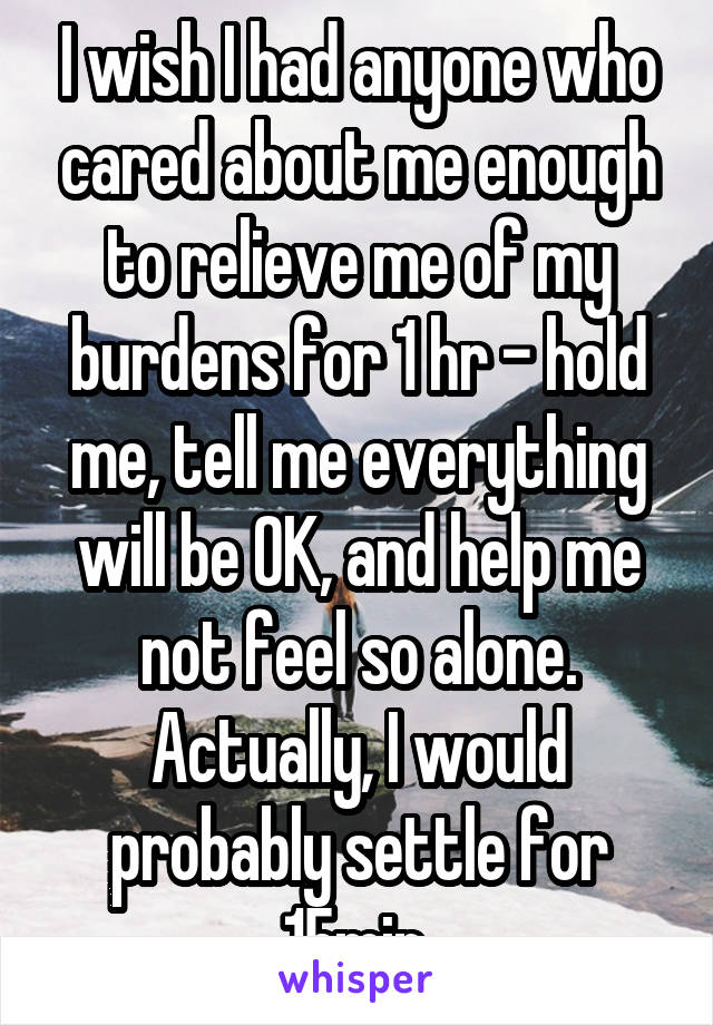 I wish I had anyone who cared about me enough to relieve me of my burdens for 1 hr - hold me, tell me everything will be OK, and help me not feel so alone. Actually, I would probably settle for 15min.