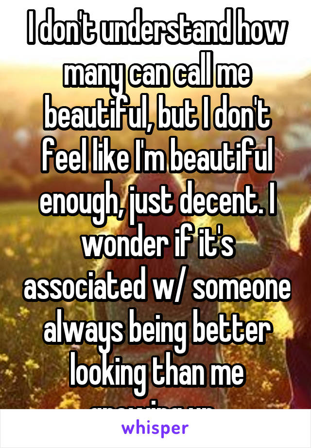 I don't understand how many can call me beautiful, but I don't feel like I'm beautiful enough, just decent. I wonder if it's associated w/ someone always being better looking than me growing up.