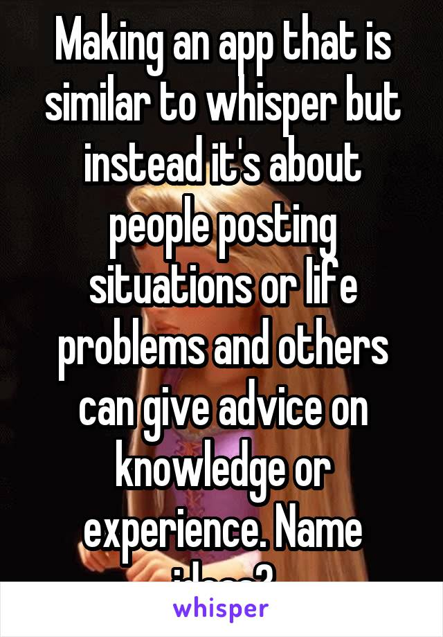 Making an app that is similar to whisper but instead it's about people posting situations or life problems and others can give advice on knowledge or experience. Name ideas?