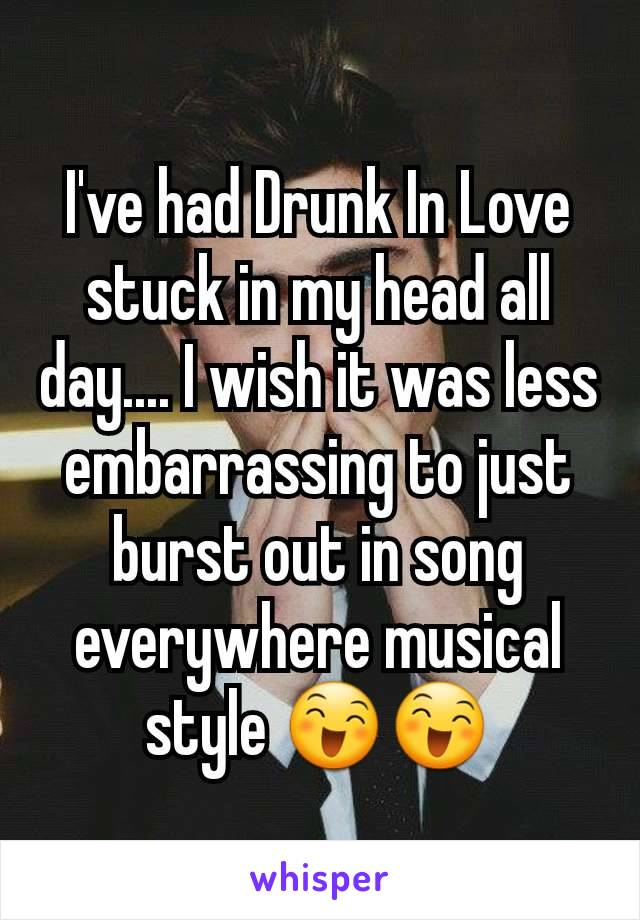 I've had Drunk In Love stuck in my head all day.... I wish it was less embarrassing to just burst out in song everywhere musical style 😄😄