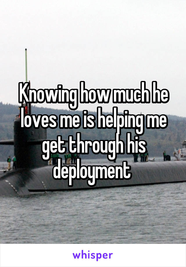 Knowing how much he loves me is helping me get through his deployment