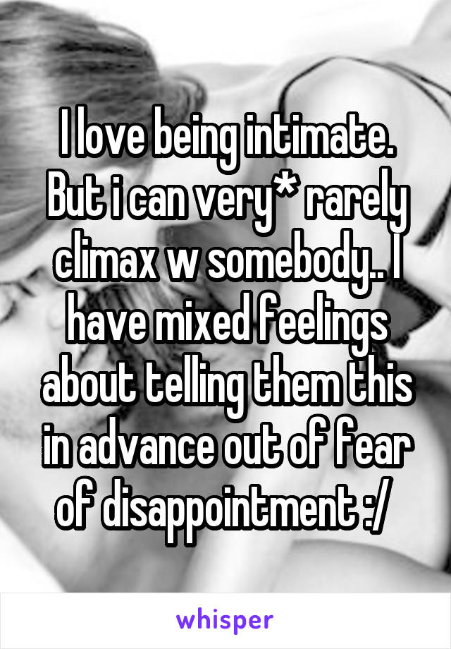 I love being intimate. But i can very* rarely climax w somebody.. I have mixed feelings about telling them this in advance out of fear of disappointment :/