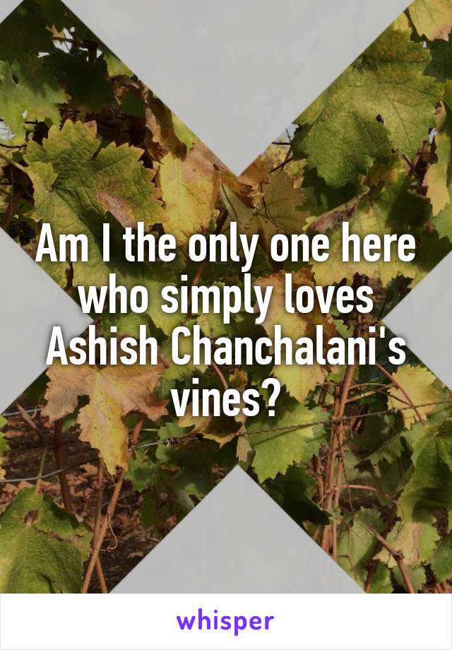 Am I the only one here who simply loves Ashish Chanchalani's vines?