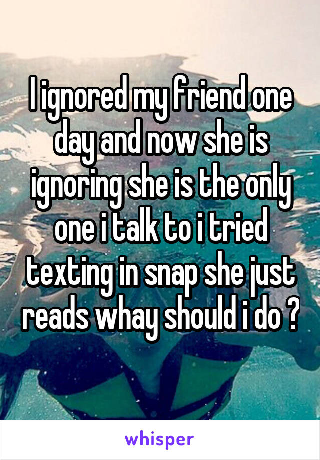 I ignored my friend one day and now she is ignoring she is the only one i talk to i tried texting in snap she just reads whay should i do ?