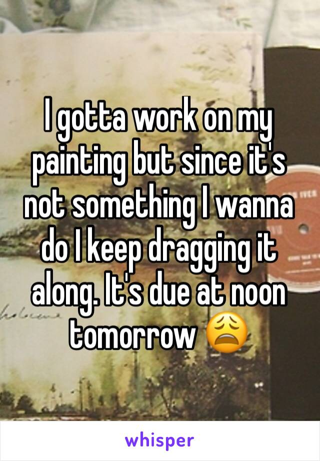 I gotta work on my painting but since it's not something I wanna do I keep dragging it along. It's due at noon tomorrow 😩