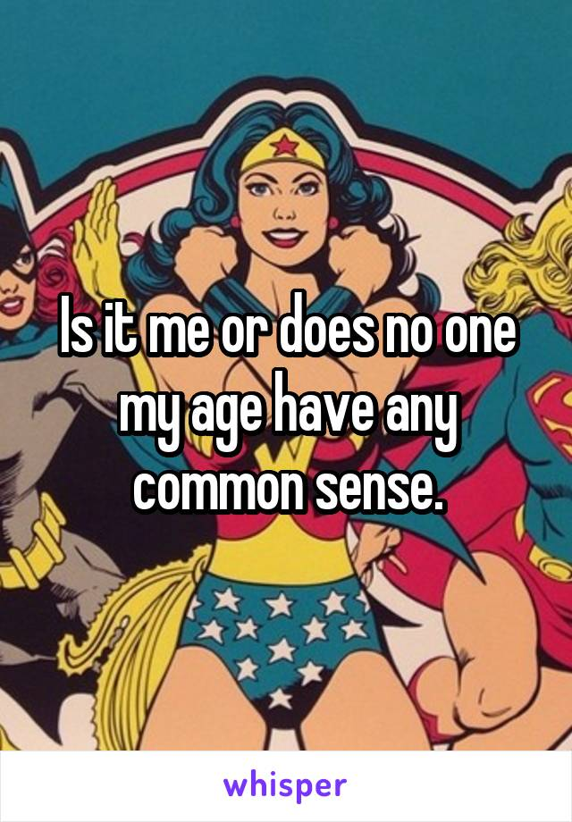 Is it me or does no one my age have any common sense.