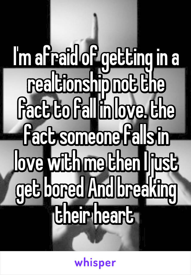I'm afraid of getting in a realtionship not the fact to fall in love. the fact someone falls in love with me then I just get bored And breaking their heart