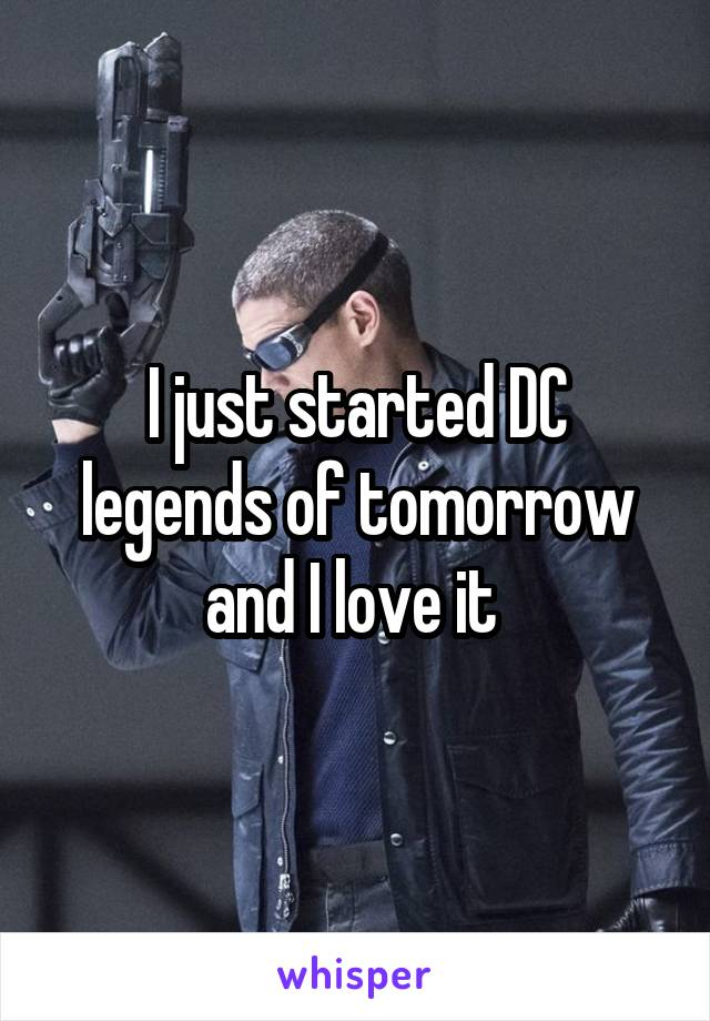 I just started DC legends of tomorrow and I love it