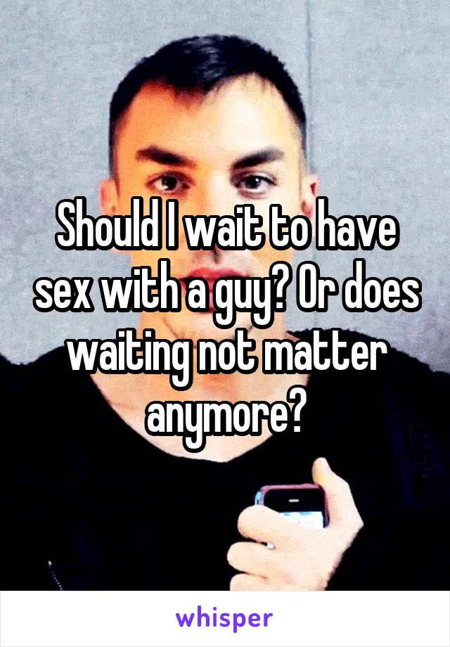 Should I wait to have sex with a guy? Or does waiting not matter anymore?