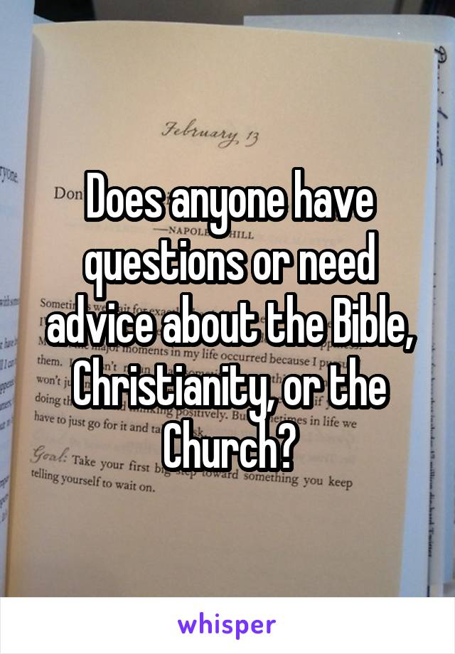 Does anyone have questions or need advice about the Bible, Christianity, or the Church?