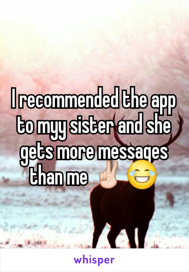 I recommended the app to myy sister and she gets more messages than me ✌😂