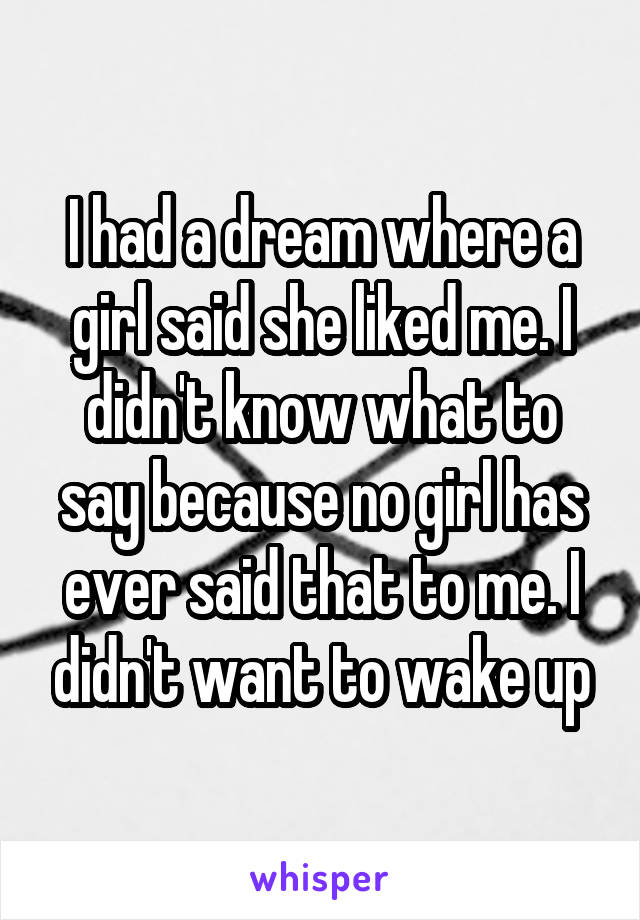 I had a dream where a girl said she liked me. I didn't know what to say because no girl has ever said that to me. I didn't want to wake up