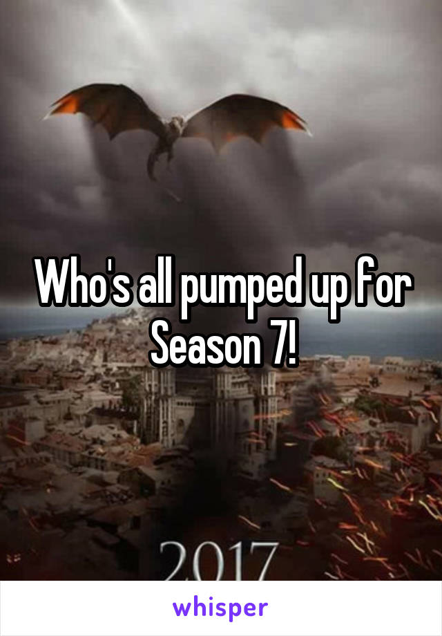 Who's all pumped up for Season 7!