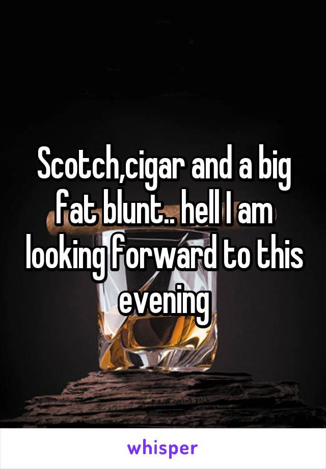 Scotch,cigar and a big fat blunt.. hell I am looking forward to this evening