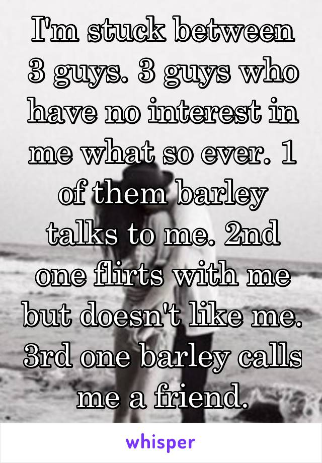 I'm stuck between 3 guys. 3 guys who have no interest in me what so ever. 1 of them barley talks to me. 2nd one flirts with me but doesn't like me. 3rd one barley calls me a friend. What do I do?!