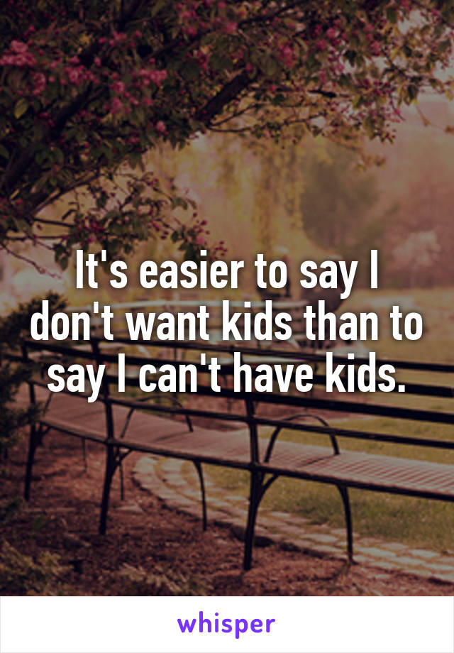 It's easier to say I don't want kids than to say I can't have kids.