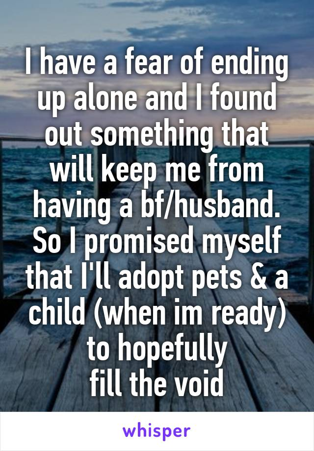 I have a fear of ending up alone and I found out something that will keep me from having a bf/husband. So I promised myself that I'll adopt pets & a child (when im ready) to hopefully fill the void