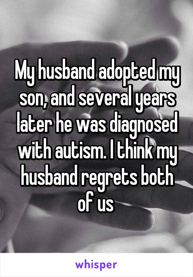 My husband adopted my son, and several years later he was diagnosed with autism. I think my husband regrets both of us