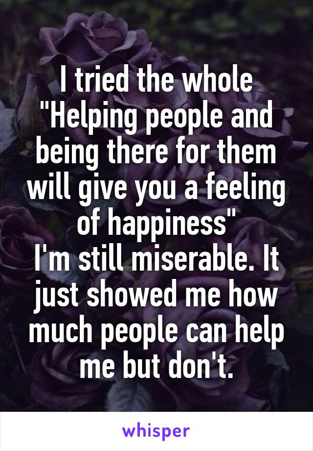 """I tried the whole """"Helping people and being there for them will give you a feeling of happiness"""" I'm still miserable. It just showed me how much people can help me but don't."""