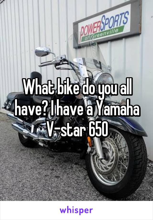 What bike do you all have? I have a Yamaha V-star 650