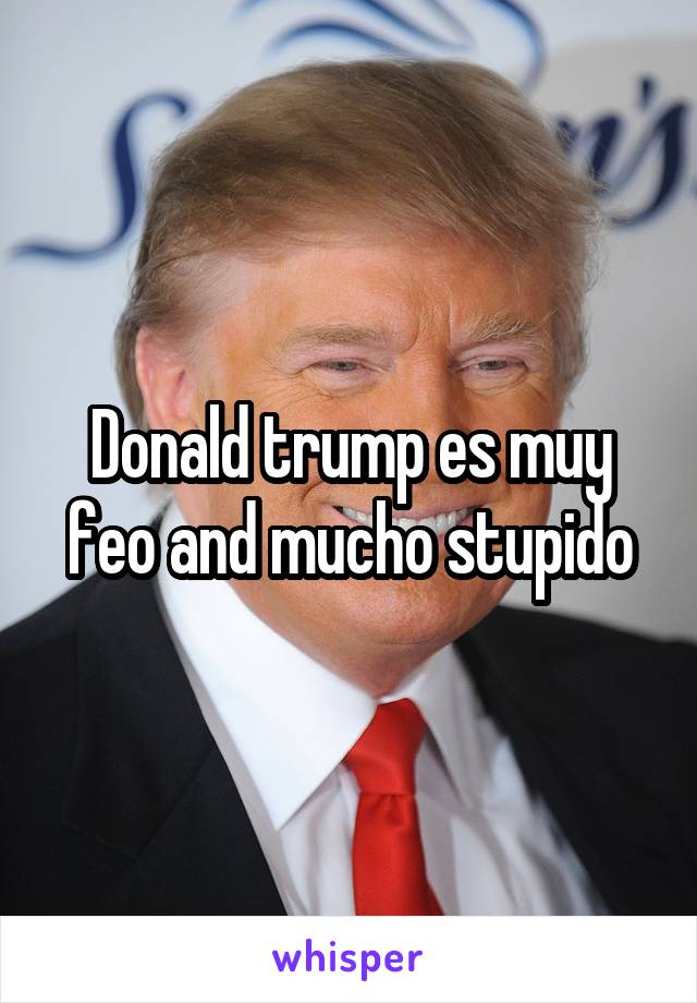 Donald trump es muy feo and mucho stupido