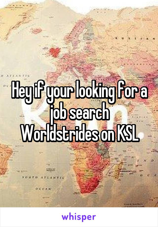 Hey if your looking for a job search Worldstrides on KSL